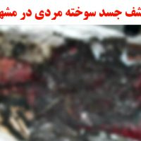 زنده سوزاندن مردی در مشهد | کشف جسد سوخته مردی ۶۰ ساله